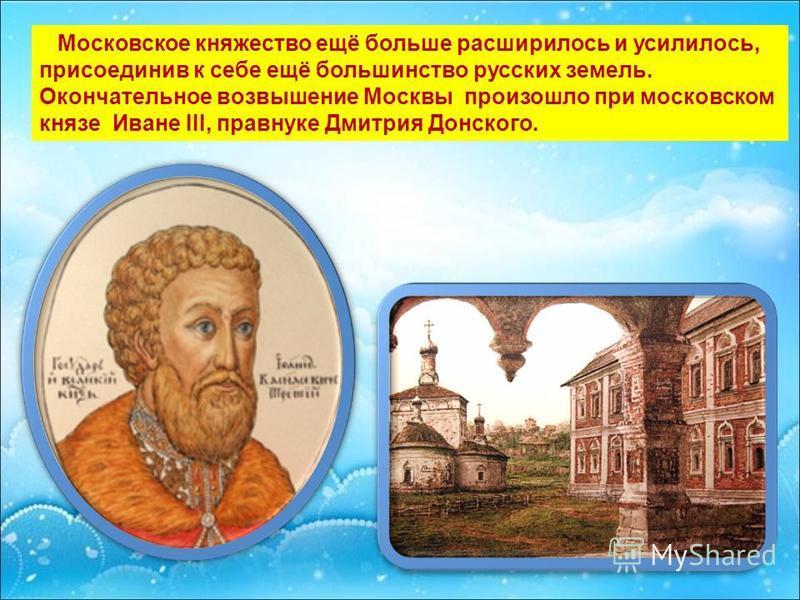 Московское княжество ещё больше расширилось и усилилось, присоединив к себе ещё большинство русских земель. Окончательное возвышение Москвы произошло при московском князе Иване III, правнуке Дмитрия Донского.