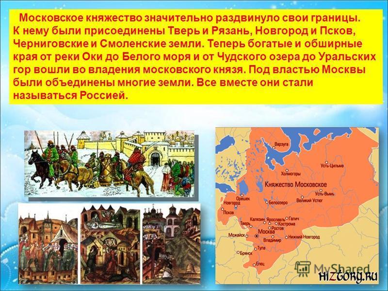 Московское княжество значительно раздвинуло свои границы. К нему были присоединены Тверь и Рязань, Новгород и Псков, Черниговские и Смоленские земли. Теперь богатые и обширные края от реки Оки до Белого моря и от Чудского озера до Уральских гор вошли