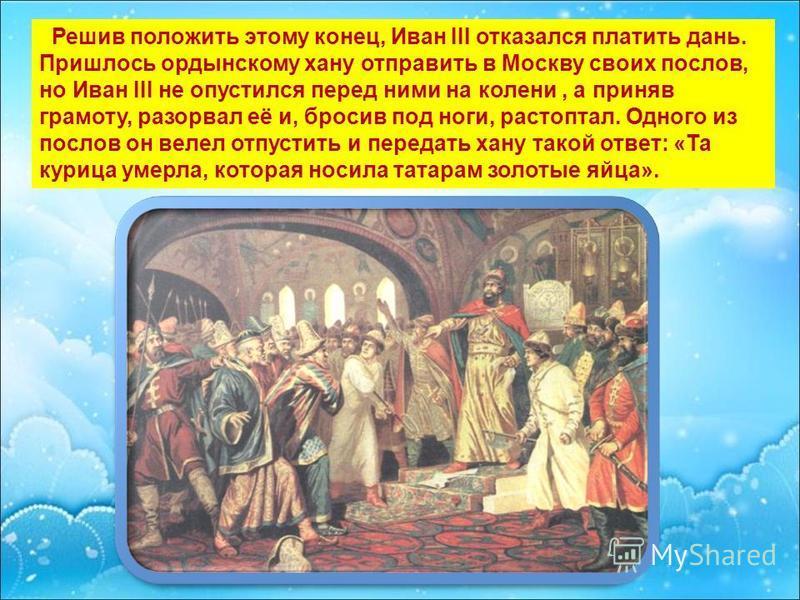 Решив положить этому конец, Иван III отказался платить дань. Пришлось ордынскому хану отправить в Москву своих послов, но Иван III не опустился перед ними на колени, а приняв грамоту, разорвал её и, бросив под ноги, растоптал. Одного из послов он вел