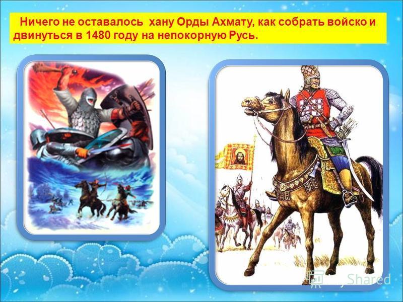 Ничего не оставалось хану Орды Ахмату, как собрать войско и двинуться в 1480 году на непокорную Русь.