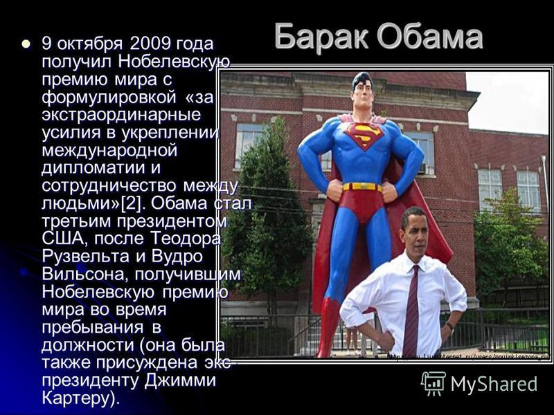 Барак Обама 9 октября 2009 года получил Нобелевскую премию мира с формулировкой «за экстраординарные усилия в укреплении международной дипломатии и сотрудничество между людьми»[2]. Обама стал третьим президентом США, после Теодора Рузвельта и Вудро В