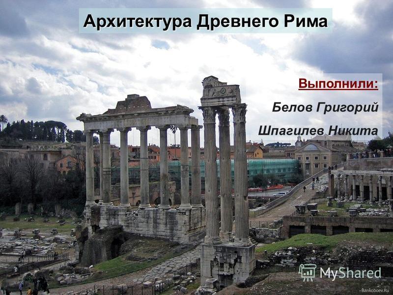 Архитектура Древнего Рима Выполнили: Белов Григорий Шпагилев Никита
