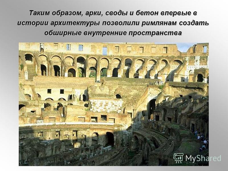 Таким образом, арки, своды и бетон впервые в истории архитектуры позволили римлянам создать обширные внутренние пространства