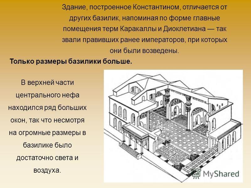 Здание, построенное Константином, отличается от других базилик, напоминая по форме главные помещения терм Каракаллы и Диоклетиана так звали правивших ранее императоров, при которых они были возведены. Только размеры базилики больше. В верхней части ц