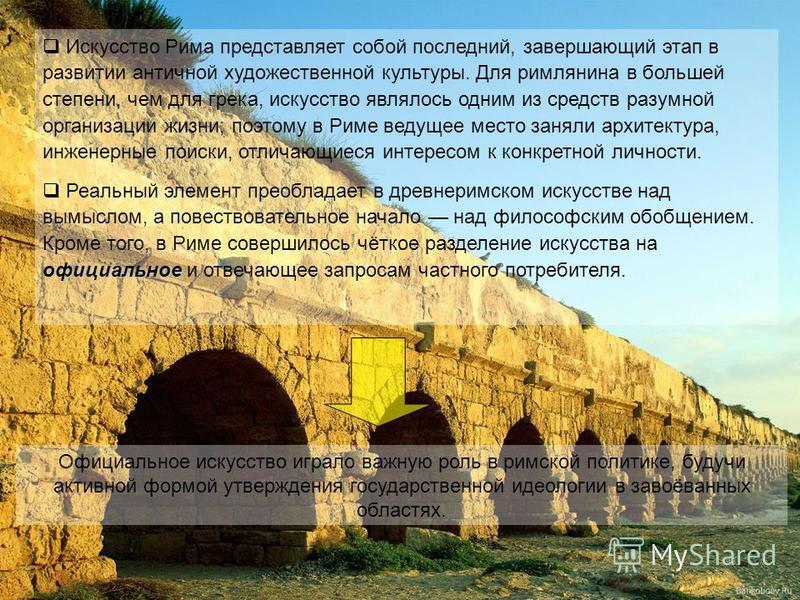 Искусство Рима представляет собой последний, завершающий этап в развитии античной художественной культуры. Для римлянина в большей степени, чем для грека, искусство являлось одним из средств разумной организации жизни; поэтому в Риме ведущее место за