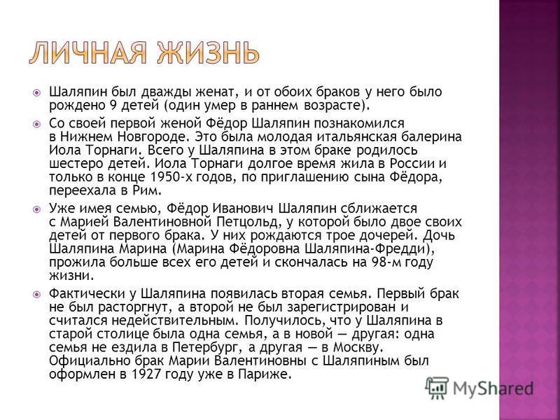 Шаляпин был дважды женат, и от обоих браков у него было рождено 9 детей (один умер в раннем возрасте). Со своей первой женой Фёдор Шаляпин познакомился в Нижнем Новгороде. Это была молодая итальянская балерина Иола Торнаги. Всего у Шаляпина в этом бр