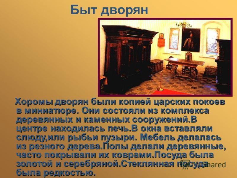 Быт дворян Хоромы дворян были копией царских покоев в миниатюре. Они состояли из комплекса деревянных и каменных сооружений.В центре находилась печь.В окна вставляли слюду,или рыбьи пузыри. Мебель делалась из резного дерева.Полы делали деревянные, ча