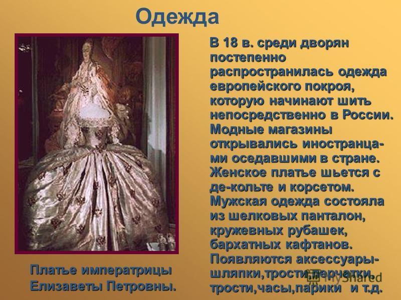 Одежда Платье императрицы Елизаветы Петровны. В 18 в. среди дворян постепенно распространилась одежда европейского покроя, которую начинают шить непосредственно в России. Модные магазины открывались иностранца- ми оседавшими в стране. Женское платье