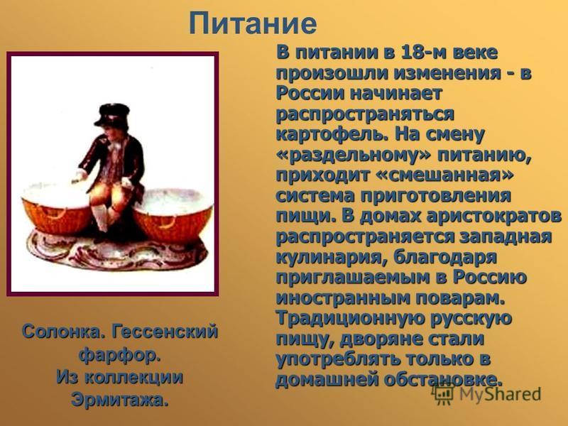 Питание В питании в 18-м веке произошли изменения - в России начинает распространяться картофель. На смену «раздельному» питанию, приходит «смешанная» система приготовления пищи. В домах аристократов распространяется западная кулинария, благодаря при