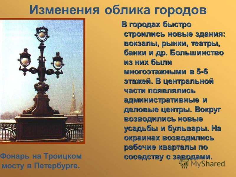 Изменения облика городов Фонарь на Троицком мосту в Петербурге. В городах быстро строились новые здания: вокзалы, рынки, театры, банки и др. Большинство из них были многоэтажными в 5-6 этажей. В центральной части появлялись административные и деловые