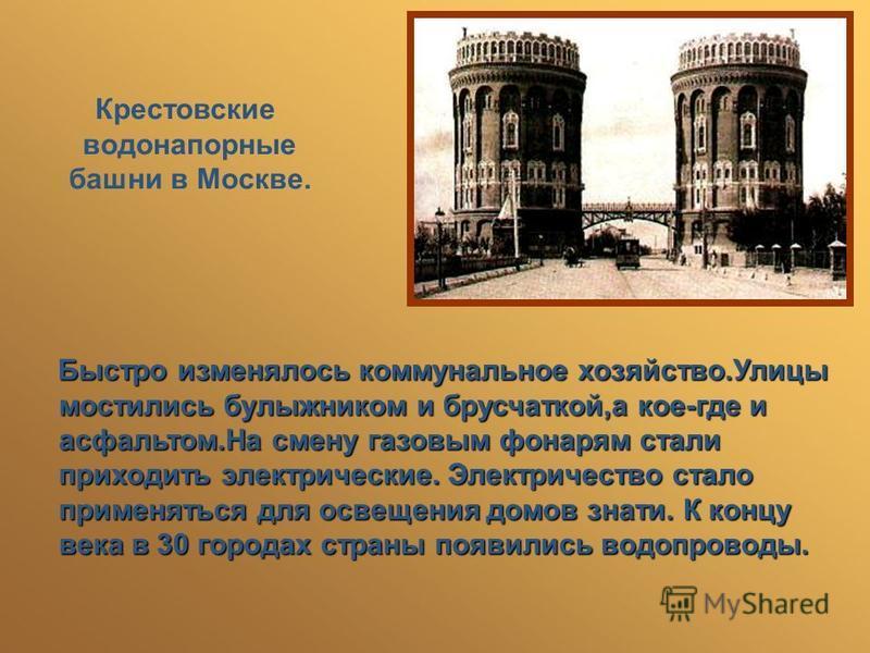 Крестовские водонапорные башни в Москве. Быстро изменялось коммунальное хозяйство.Улицы мостились булыжником и брусчаткой,а кое-где и асфальтом.На смену газовым фонарям стали приходить электрические. Электричество стало применяться для освещения домо