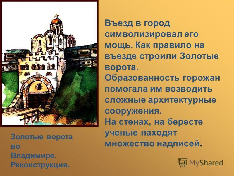 Въезд в город символизировал его мощь. Как правило на въезде строили Золотые ворота. Образованность горожан помогала им возводить сложные архитектурные сооружения. На стенах, на бересте ученые находят множество надписей. Золотые ворота во Владимире.