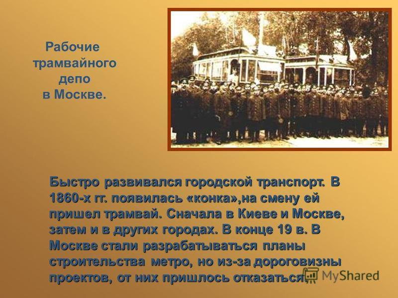 Рабочие трамвайного депо в Москве. Быстро развивался городской транспорт. В 1860-х гг. появилась «конка»,на смену ей пришел трамвай. Сначала в Киеве и Москве, затем и в других городах. В конце 19 в. В Москве стали разрабатываться планы строительства