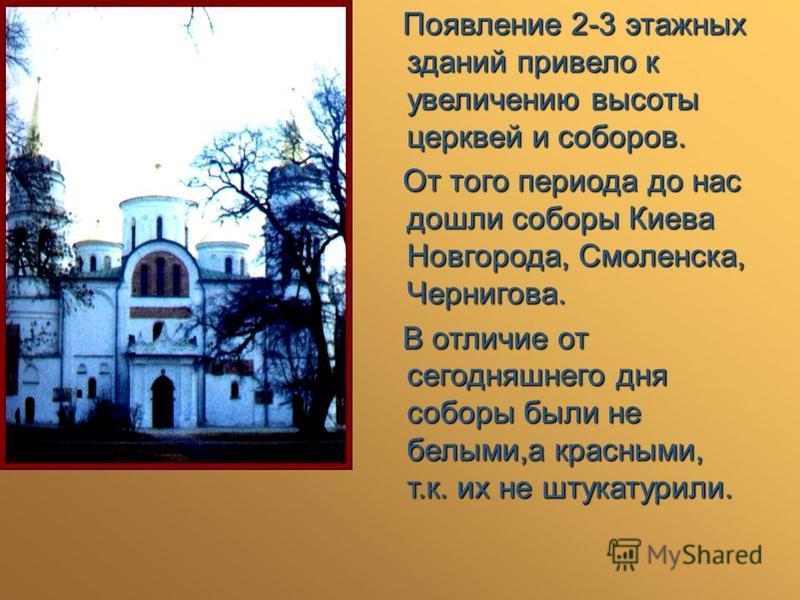 Появление 2-3 этажных зданий привело к увеличению высоты церквей и соборов. Появление 2-3 этажных зданий привело к увеличению высоты церквей и соборов. От того периода до нас дошли соборы Киева Новгорода, Смоленска, Чернигова. От того периода до нас