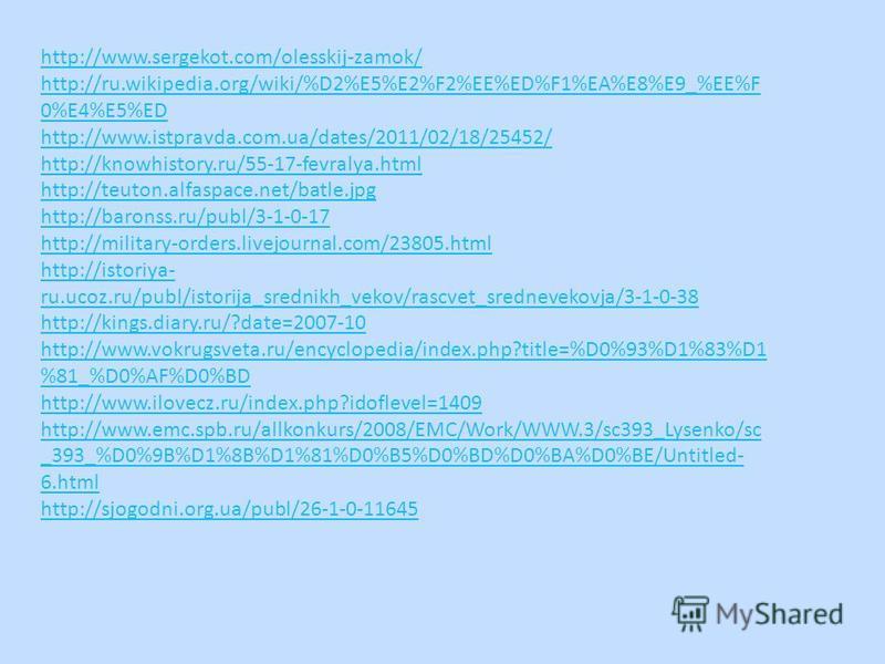 http://www.sergekot.com/olesskij-zamok/ http://ru.wikipedia.org/wiki/%D2%E5%E2%F2%EE%ED%F1%EA%E8%E9_%EE%F 0%E4%E5%ED http://www.istpravda.com.ua/dates/2011/02/18/25452/ http://knowhistory.ru/55-17-fevralya.html http://teuton.alfaspace.net/batle.jpg h