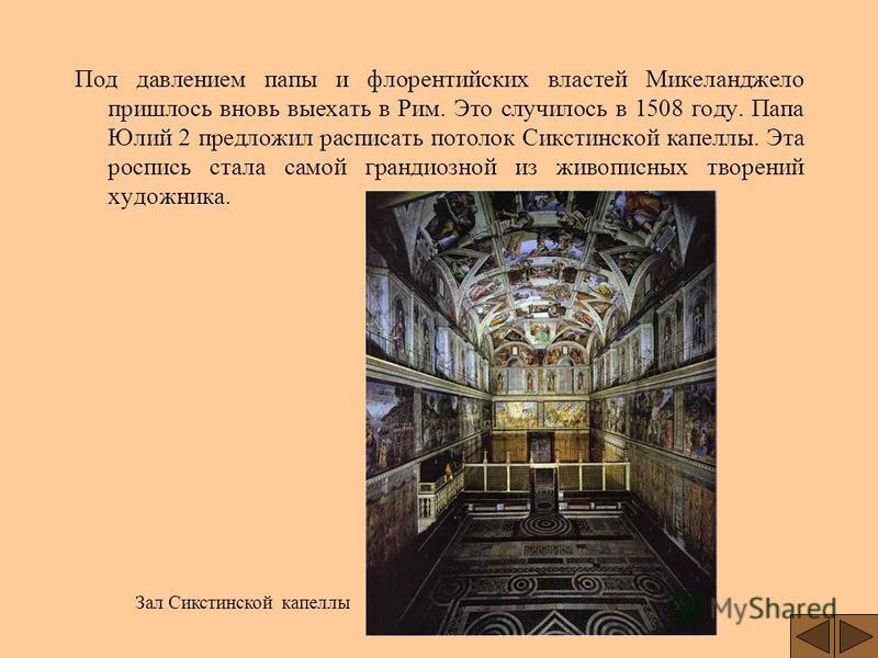 Под давлением папы и флорентийских властей Микеланджело пришлось вновь выехать в Рим. Это случилось в 1508 году. Папа Юлий 2 предложил расписать потолок Сикстинской капеллы. Эта роспись стала самой грандиозной из живописных творений художника. Зал Си