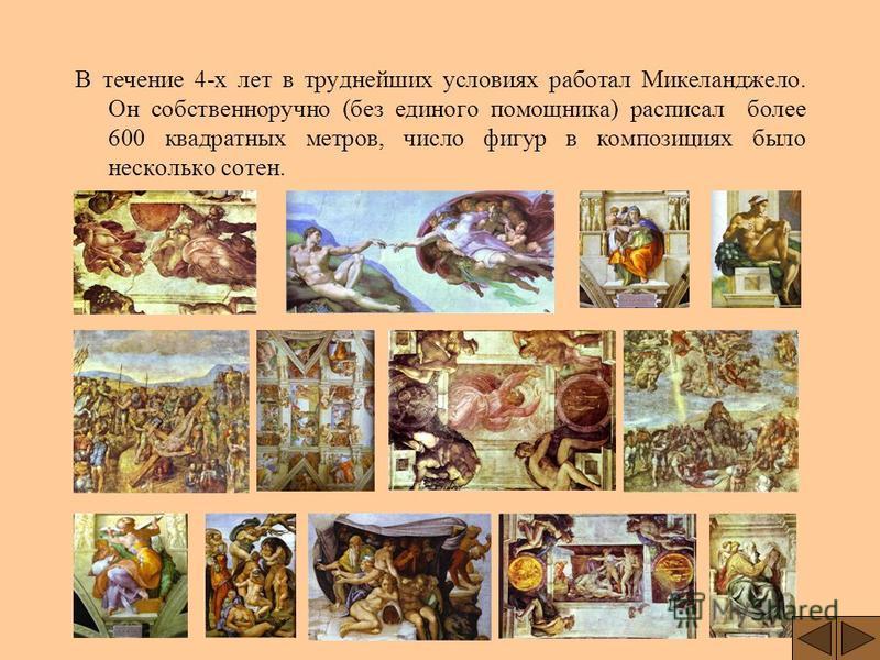 В течение 4-х лет в труднейших условиях работал Микеланджело. Он собственноручно (без единого помощника) расписал более 600 квадратных метров, число фигур в композициях было несколько сотен.
