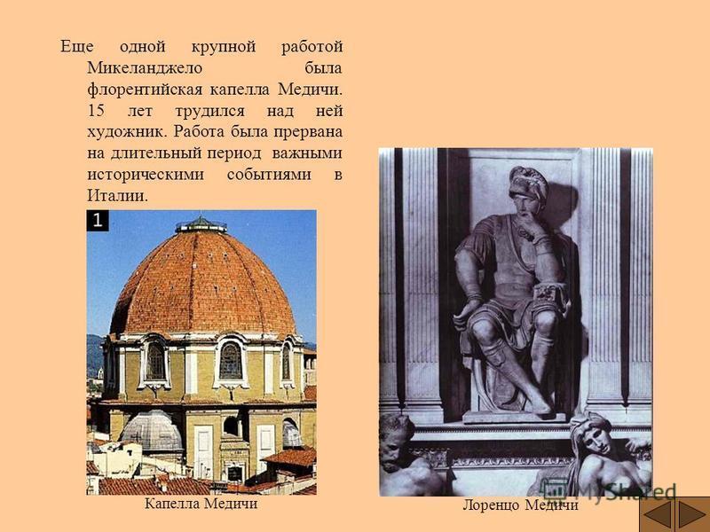 Еще одной крупной работой Микеланджело была флорентийская капелла Медичи. 15 лет трудился над ней художник. Работа была прервана на длительный период важными историческими событиями в Италии. Лоренцо Медичи Капелла Медичи