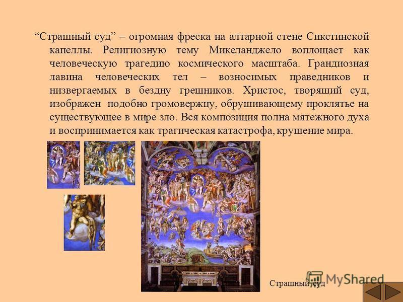 Страшный суд – огромная фреска на алтарной стене Сикстинской капеллы. Религиозную тему Микеланджело воплощает как человеческую трагедию космического масштаба. Грандиозная лавина человеческих тел – возносимых праведников и низвергаемых в бездну грешни
