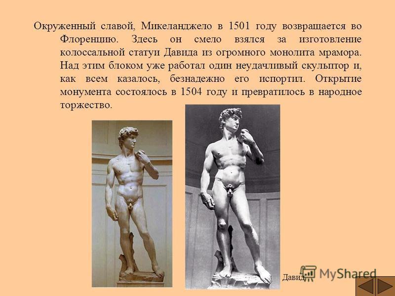 Окруженный славой, Микеланджело в 1501 году возвращается во Флоренцию. Здесь он смело взялся за изготовление колоссальной статуи Давида из огромного монолита мрамора. Над этим блоком уже работал один неудачливый скульптор и, как всем казалось, безнад