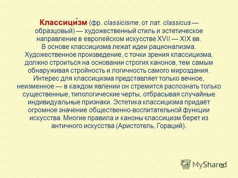 2 Классици́зм (фр. classicisme, от лат. classicus образцовый) художественный стиль и эстетическое направление в европейском искусстве XVII XIX вв. В основе классицизма лежат идеи рационализма. Художественное произведение, с точки зрения классицизма,