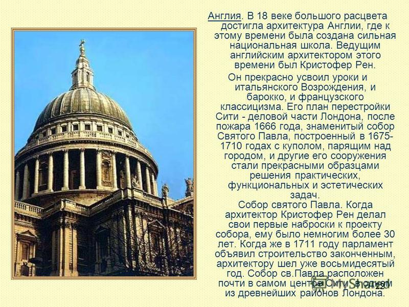 22 Англия. В 18 веке большого расцвета достигла архитектура Англии, где к этому времени была создана сильная национальная школа. Ведущим английским архитектором этого времени был Кристофер Рен. Он прекрасно усвоил уроки и итальянского Возрождения, и