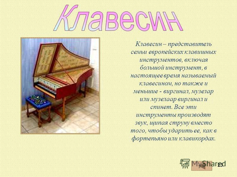 23 Клавесин – представитель семьи европейских клавишных инструментов, включая большой инструмент, в настоящее время называемый клавесином, но также и меньшие - виргинал, музелар или музелаар виргинал и спинет. Все эти инструменты производят звук, щип
