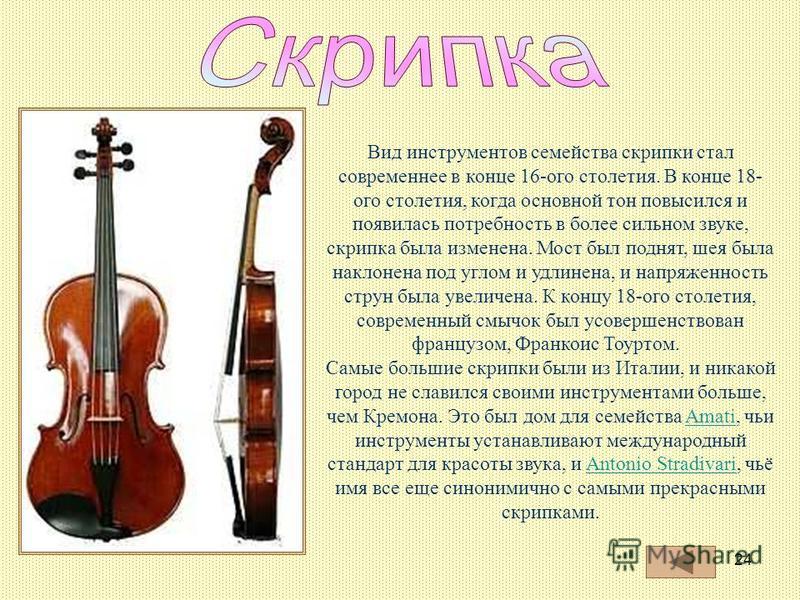 24 Вид инструментов семейства скрипки стал современнее в конце 16-ого столетия. В конце 18- ого столетия, когда основной тон повысился и появилась потребность в более сильном звуке, скрипка была изменена. Мост был поднят, шея была наклонена под углом