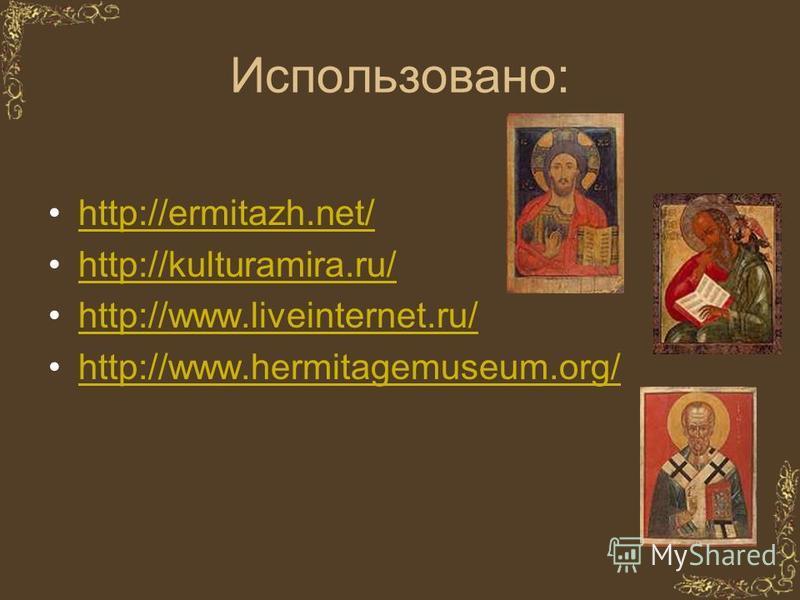 Использовано: http://ermitazh.net/ http://kulturamira.ru/ http://www.liveinternet.ru/ http://www.hermitagemuseum.org/