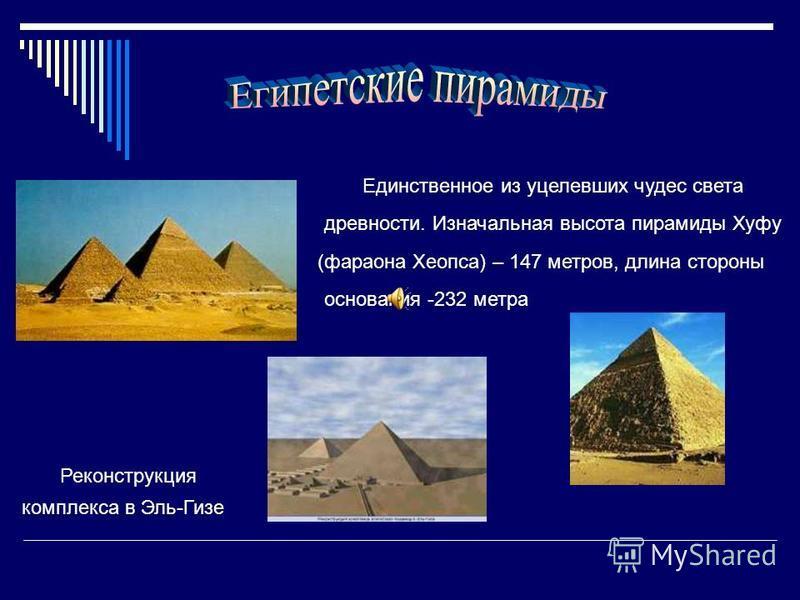 Единственное из уцелевших чудес света древности. Изначальная высота пирамиды Хуфу (фараона Хеопса) – 147 метров, длина стороны основания -232 метра Реконструкция комплекса в Эль-Гизе