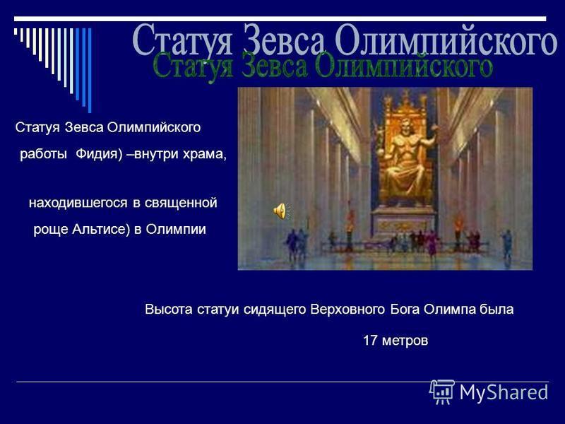 Статуя Зевса Олимпийского работы Фидия) –внутри храма, находившегося в священной роще Альтисе) в Олимпии Высота статуи сидящего Верховного Бога Олимпа была 17 метров