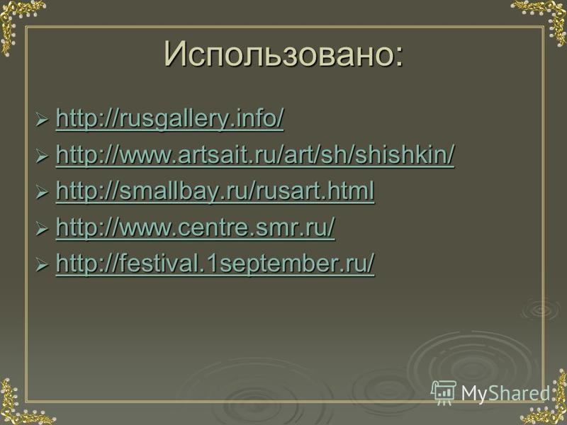 Использовано: http://rusgallery.info/ http://rusgallery.info/ http://rusgallery.info/ http://www.artsait.ru/art/sh/shishkin/ http://www.artsait.ru/art/sh/shishkin/ http://www.artsait.ru/art/sh/shishkin/ http://smallbay.ru/rusart.html http://smallbay.