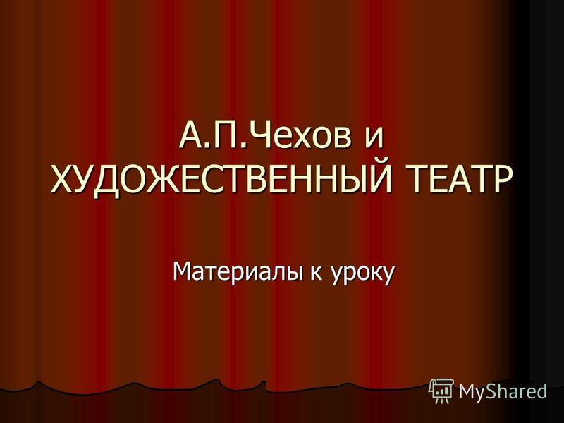 А.П.Чехов и ХУДОЖЕСТВЕННЫЙ ТЕАТР Материалы к уроку