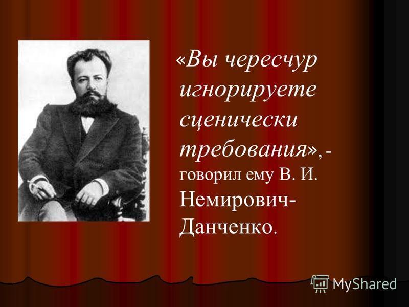 « Вы чересчур игнорируете сценически требования », - говорил ему В. И. Немирович- Данченко.
