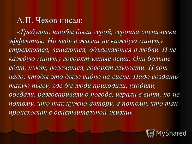 А.П. Чехов писал: « Требуют, чтобы были герой, героиня сценически эффектны. Но ведь в жизни не каждую минуту стреляются, вешаются, объясняются в любви. И не каждую минуту говорят умные вещи. Они больше едят, пьют, волочатся, говорят глупости. И вот н