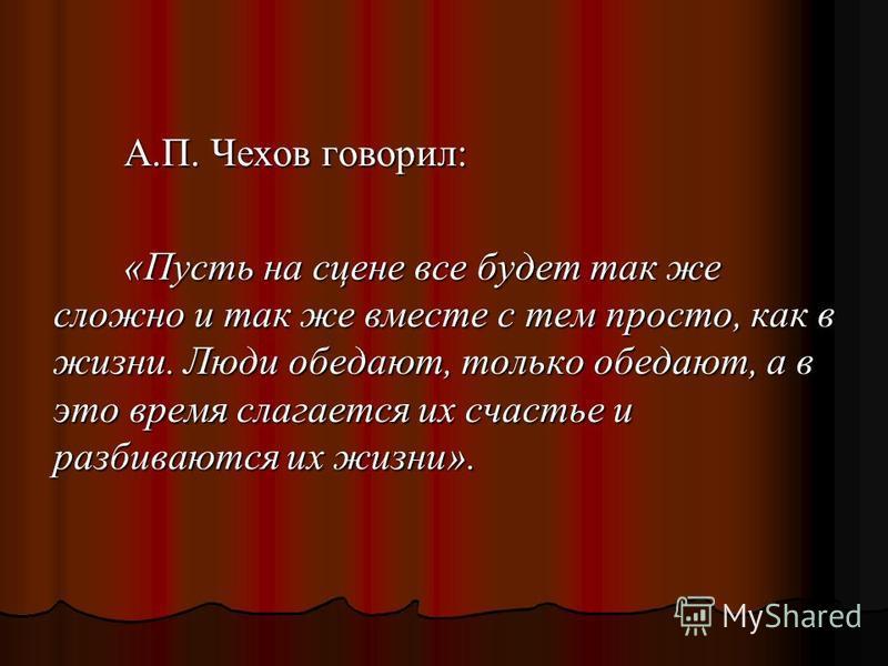 А.П. Чехов говорил: «Пусть на сцене все будет так же сложно и так же вместе с тем просто, как в жизни. Люди обедают, только обедают, а в это время слагается их счастье и разбиваются их жизни».