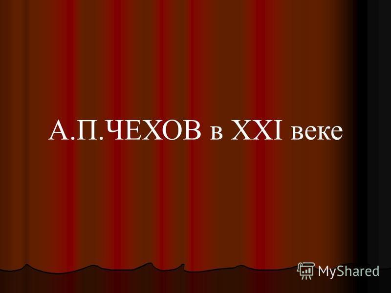 А.П.ЧЕХОВ в XXI веке