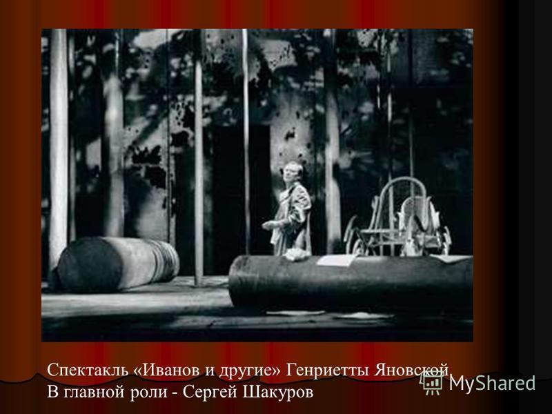 Спектакль «Иванов и другие» Генриетты Яновской. В главной роли - Сергей Шакуров