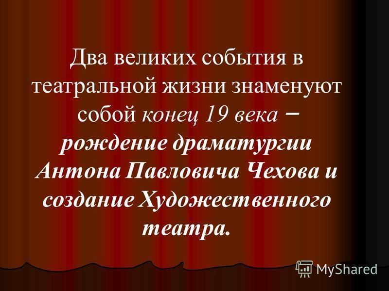 Два великих события в театральной жизни знаменуют собой конец 19 века – рождение драматургии Антона Павловича Чехова и создание Художественного театра.