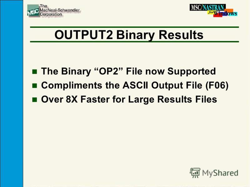 OUTPUT2 Binary Results n The Binary OP2 File now Supported n Compliments the ASCII Output File (F06) n Over 8X Faster for Large Results Files