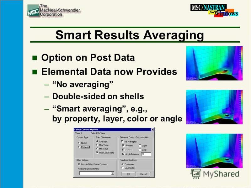 Smart Results Averaging n Option on Post Data n Elemental Data now Provides –No averaging –Double-sided on shells –Smart averaging, e.g., by property, layer, color or angle
