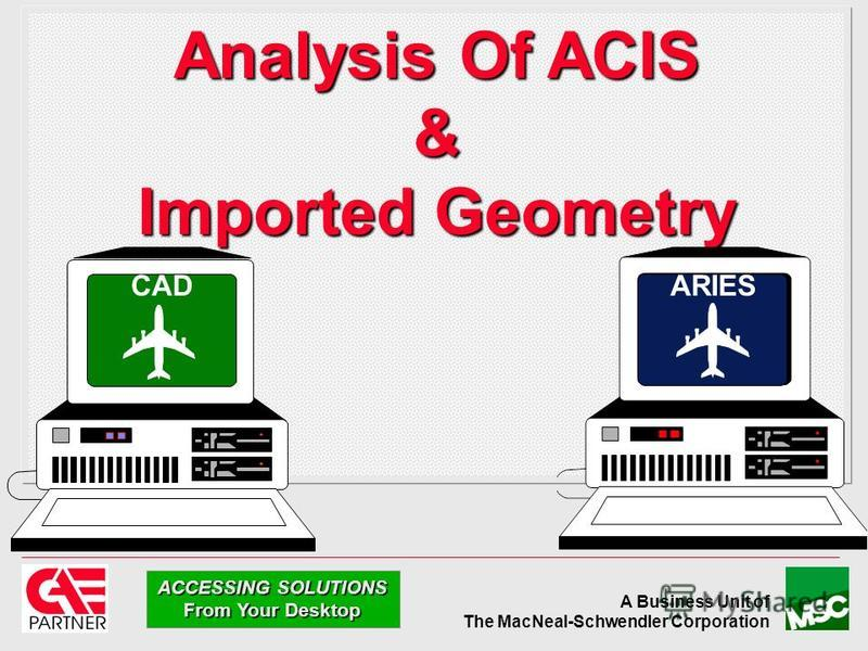 A Business Unit of The MacNeal-Schwendler Corporation ACCESSING SOLUTIONS From Your Desktop Analysis Of ACIS & Imported Geometry CADARIES
