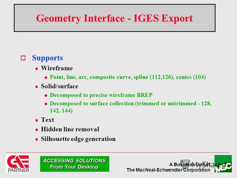 A Business Unit of The MacNeal-Schwendler Corporation ACCESSING SOLUTIONS From Your Desktop Geometry Interface - IGES Export Supports l Wireframe u Point, line, arc, composite curve, spline (112,126), conics (104) l Solid/surface u Decomposed to prec