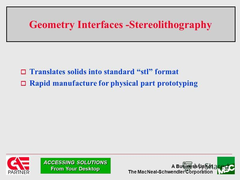 A Business Unit of The MacNeal-Schwendler Corporation ACCESSING SOLUTIONS From Your Desktop Geometry Interfaces -Stereolithography Translates solids into standard stl format Rapid manufacture for physical part prototyping