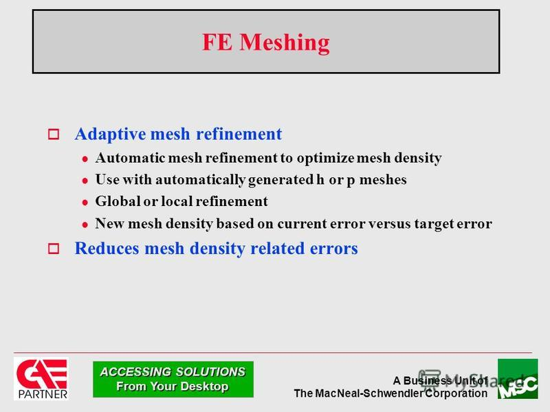 A Business Unit of The MacNeal-Schwendler Corporation ACCESSING SOLUTIONS From Your Desktop FE Meshing Adaptive mesh refinement l Automatic mesh refinement to optimize mesh density l Use with automatically generated h or p meshes l Global or local re