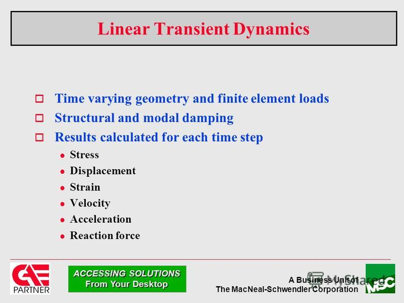 A Business Unit of The MacNeal-Schwendler Corporation ACCESSING SOLUTIONS From Your Desktop Linear Transient Dynamics Time varying geometry and finite element loads Structural and modal damping Results calculated for each time step l Stress l Displac