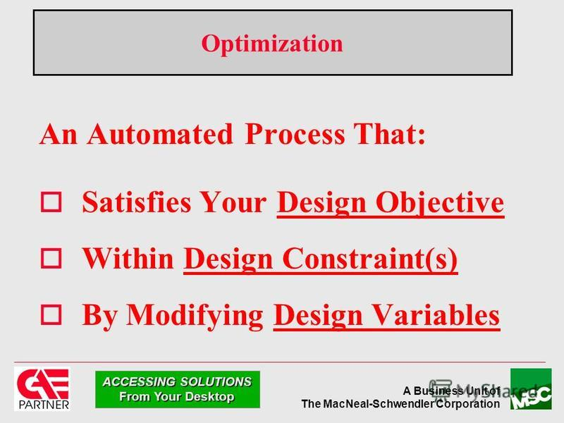 A Business Unit of The MacNeal-Schwendler Corporation ACCESSING SOLUTIONS From Your Desktop Optimization An Automated Process That: o Satisfies Your Design Objective o Within Design Constraint(s) o By Modifying Design Variables