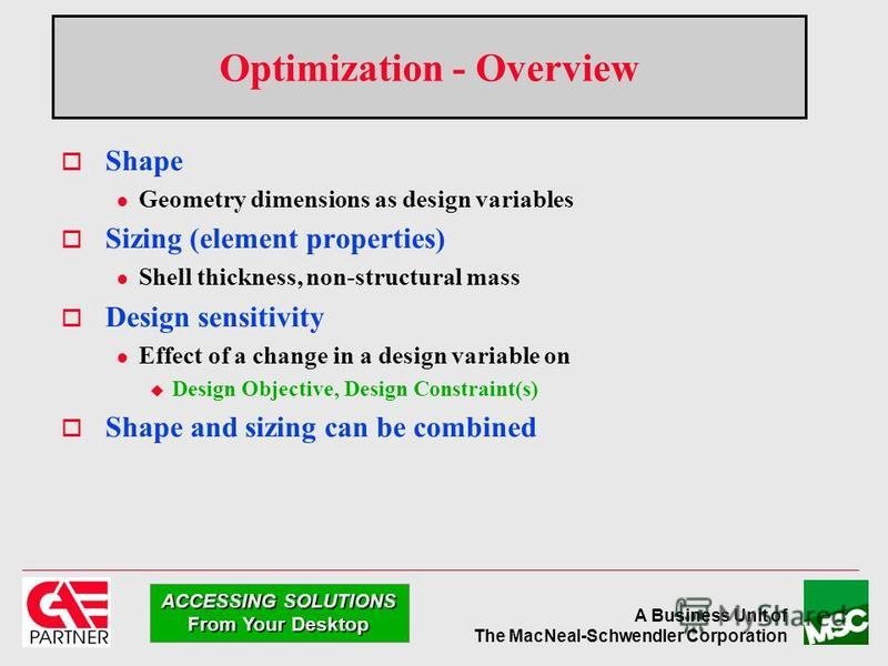 A Business Unit of The MacNeal-Schwendler Corporation ACCESSING SOLUTIONS From Your Desktop Optimization - Overview Shape l Geometry dimensions as design variables Sizing (element properties) l Shell thickness, non-structural mass Design sensitivity