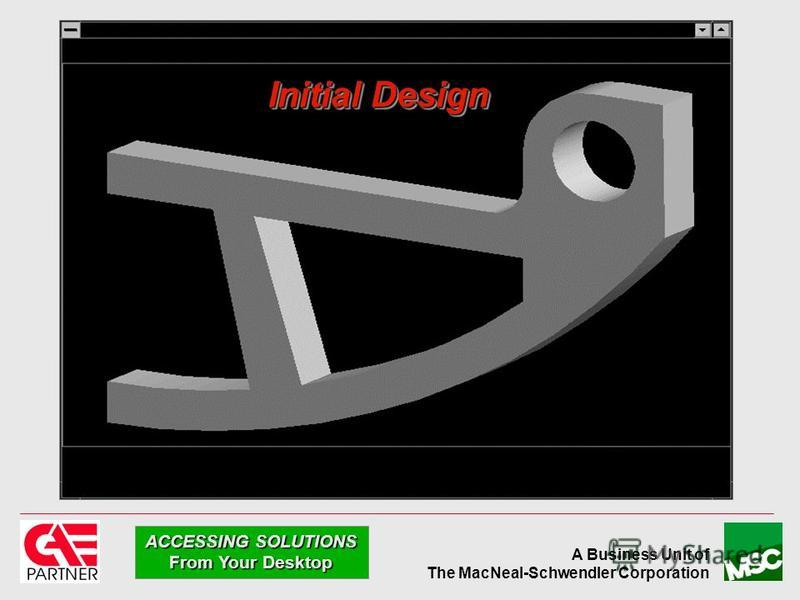 A Business Unit of The MacNeal-Schwendler Corporation ACCESSING SOLUTIONS From Your Desktop Initial Design
