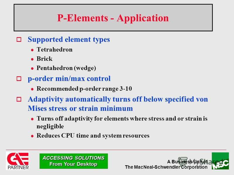A Business Unit of The MacNeal-Schwendler Corporation ACCESSING SOLUTIONS From Your Desktop P-Elements - Application Supported element types l Tetrahedron l Brick l Pentahedron (wedge) p-order min/max control l Recommended p-order range 3-10 Adaptivi